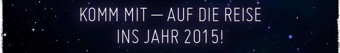KOMM MIT – AUF DIE REISE INS JAHR 2015!